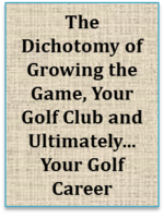 The Dichotomy Of Growing The Game, Your Golf Club And Ultimately…your Golf Career