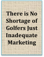 There Is No Shortage Of Golfers Just Inadequate Marketing