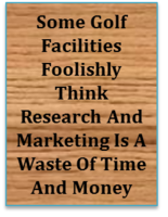 Some Golf Facilities Foolishly Think Research And Marketing Is A Waste Of Time And Money. When You Start Thinking This Way Ask Yourself A Few Questions: